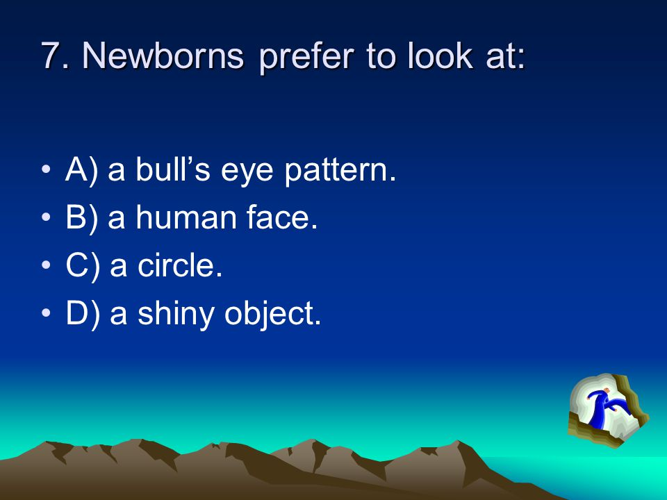 7. Newborns prefer to look at:
