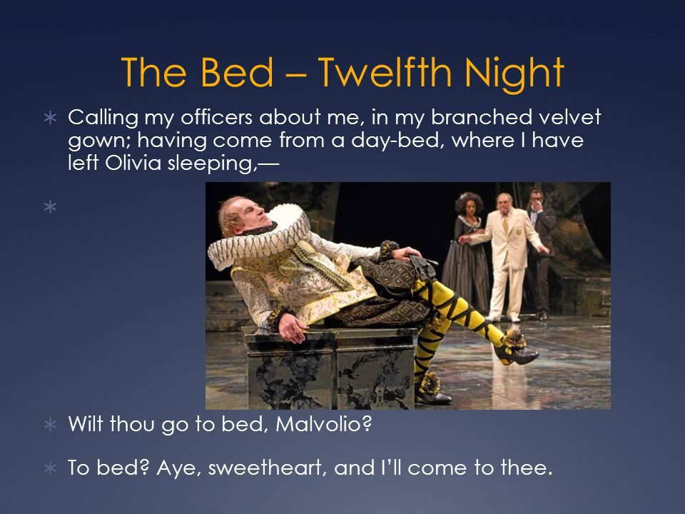The Bed – Twelfth Night Calling my officers about me, in my branched velvet gown; having come from a day-bed, where I have left Olivia sleeping,—