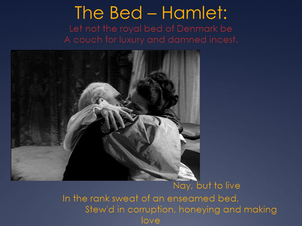 The Bed – Hamlet: Let not the royal bed of Denmark be A couch for luxury and damned incest.