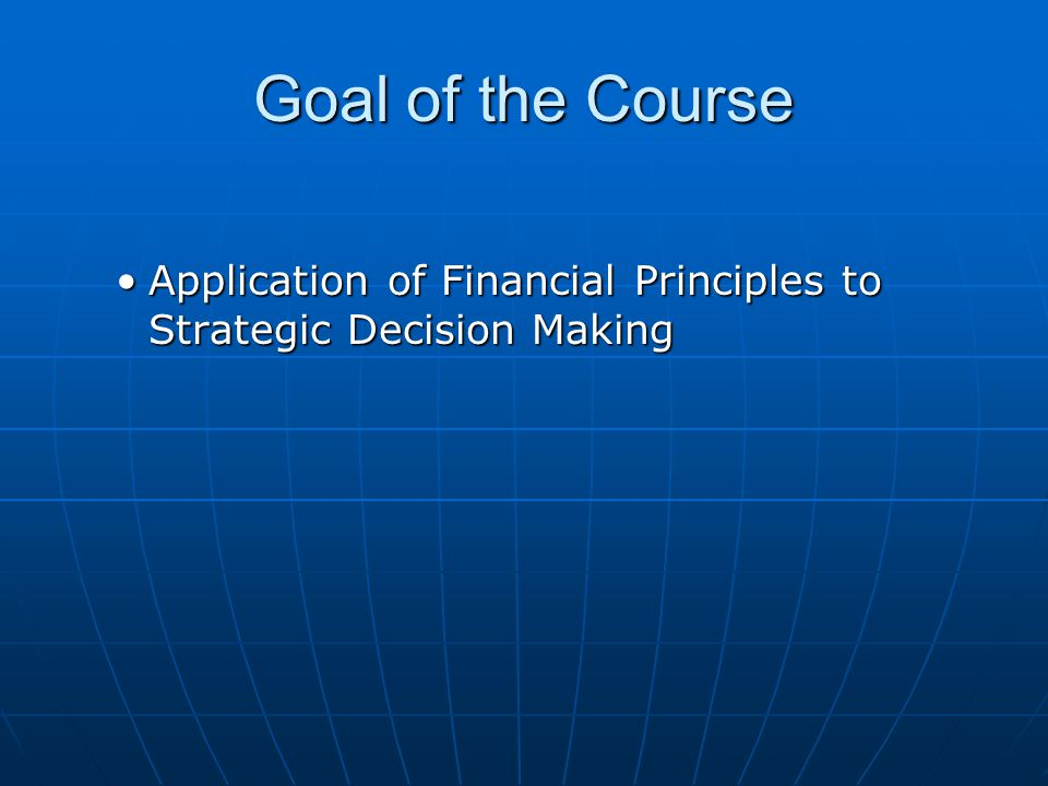 Goal of the Course Application of Financial Principles to Strategic Decision Making