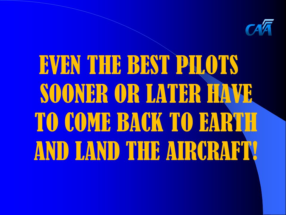 EVEN THE BEST PILOTS SOONER OR LATER HAVE TO COME BACK TO EARTH AND LAND THE AIRCRAFT!