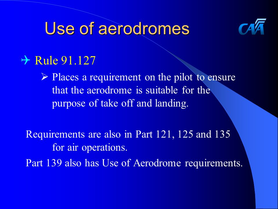 Use of aerodromes Rule 91.127. Places a requirement on the pilot to ensure that the aerodrome is suitable for the purpose of take off and landing.