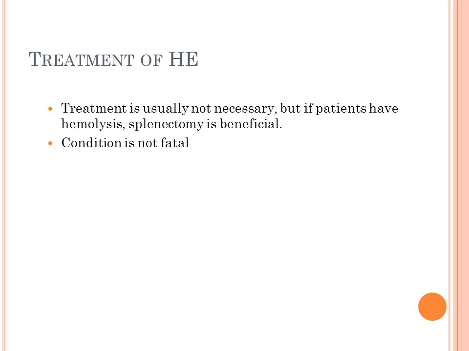 Treatment of HE Treatment is usually not necessary, but if patients have hemolysis, splenectomy is beneficial.