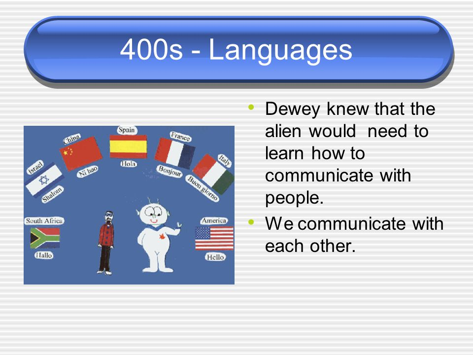 400s - Languages Dewey knew that the alien would need to learn how to communicate with people.