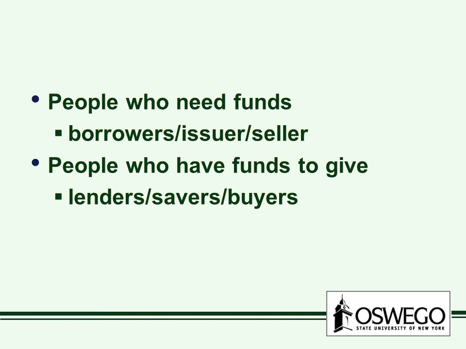 People who need funds borrowers/issuer/seller People who have funds to give lenders/savers/buyers
