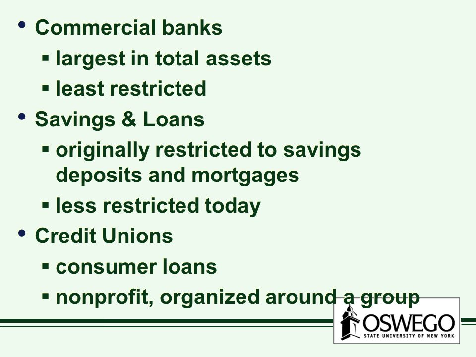Commercial banks largest in total assets. least restricted. Savings & Loans. originally restricted to savings deposits and mortgages.