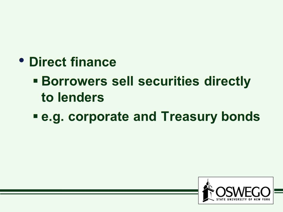 Direct finance Borrowers sell securities directly to lenders e.g. corporate and Treasury bonds