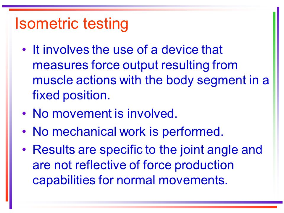 Isometric testing It involves the use of a device that measures force output resulting from muscle actions with the body segment in a fixed position.