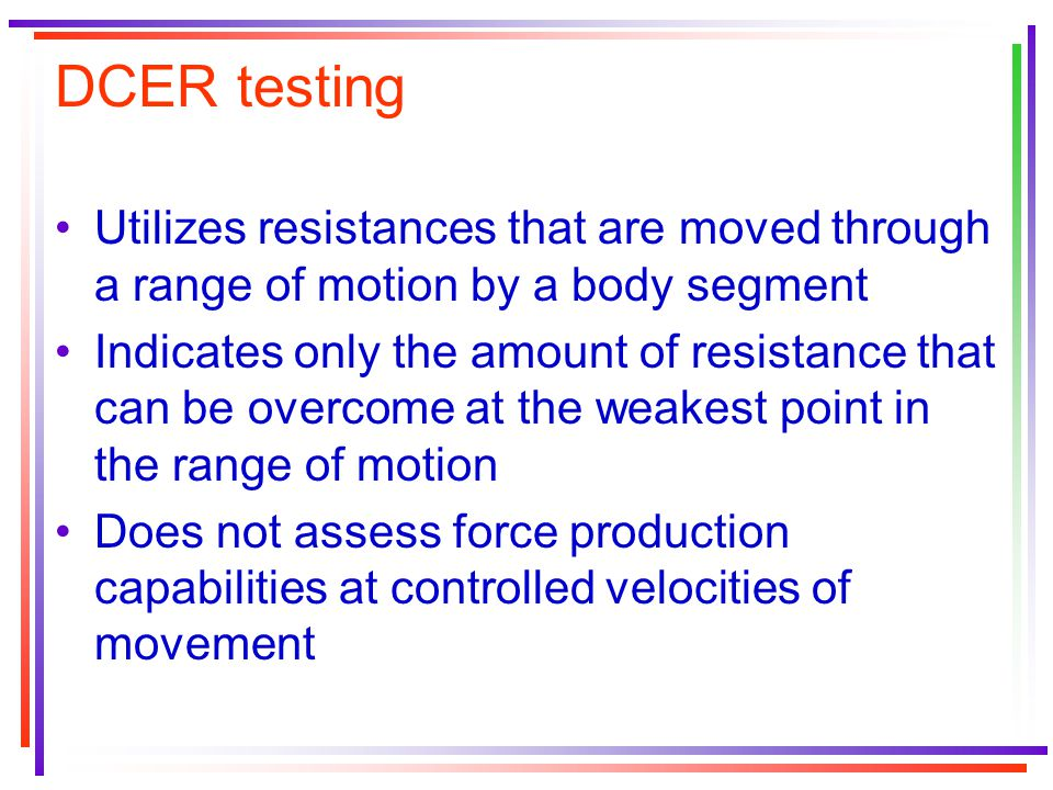 DCER testing Utilizes resistances that are moved through a range of motion by a body segment.