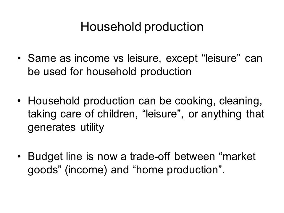 Household production Same as income vs leisure, except leisure can be used for household production.