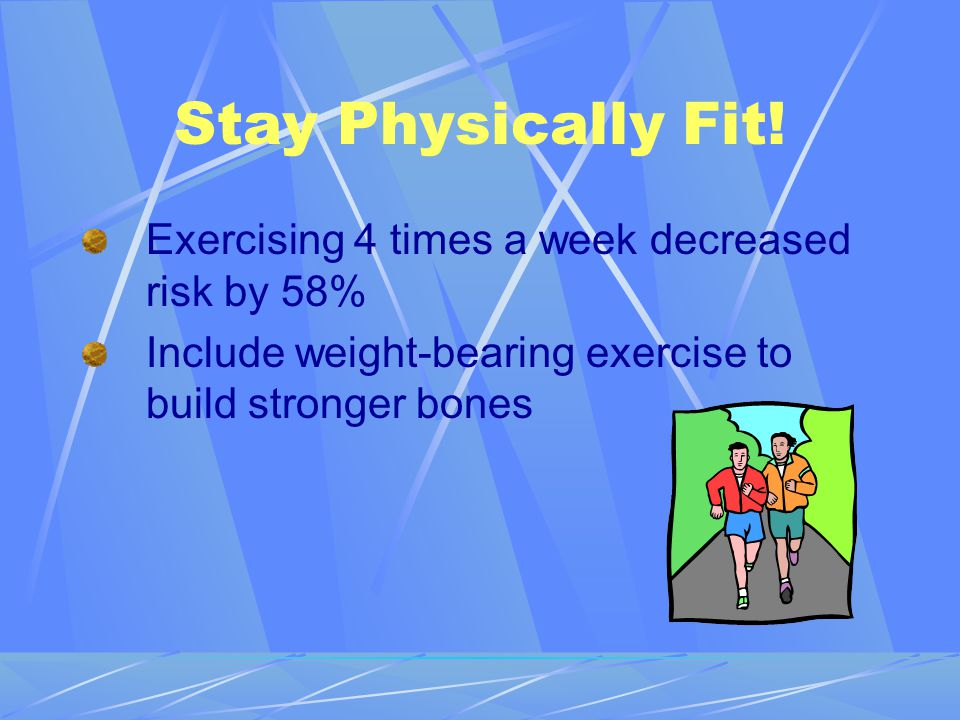 Stay Physically Fit! Exercising 4 times a week decreased risk by 58%