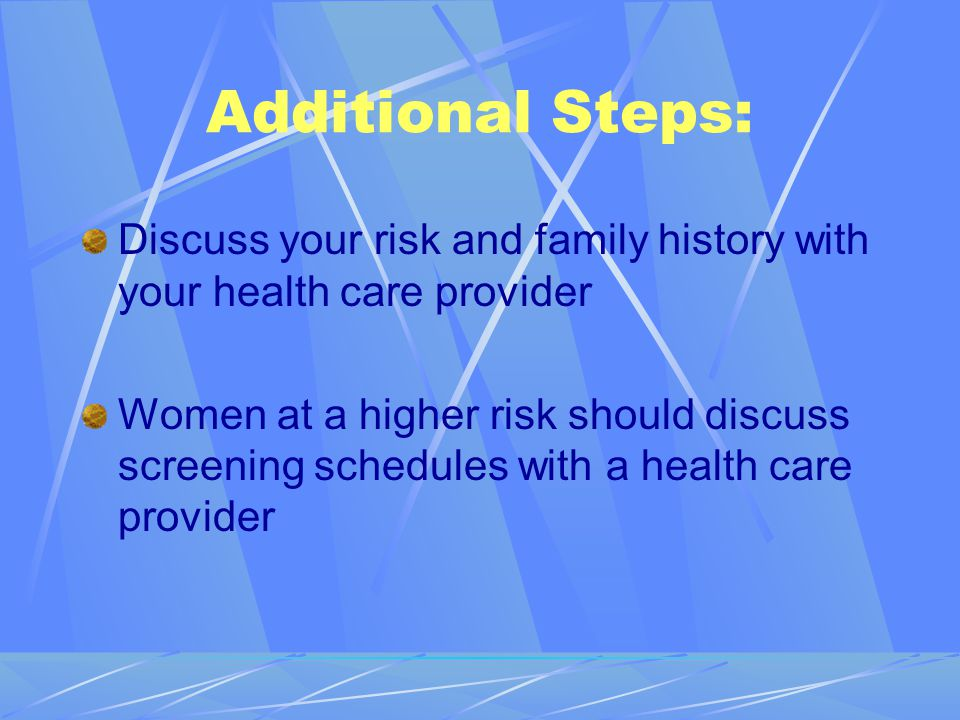 Additional Steps: Discuss your risk and family history with your health care provider.