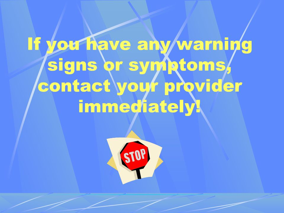 If you have any warning signs or symptoms, contact your provider immediately!
