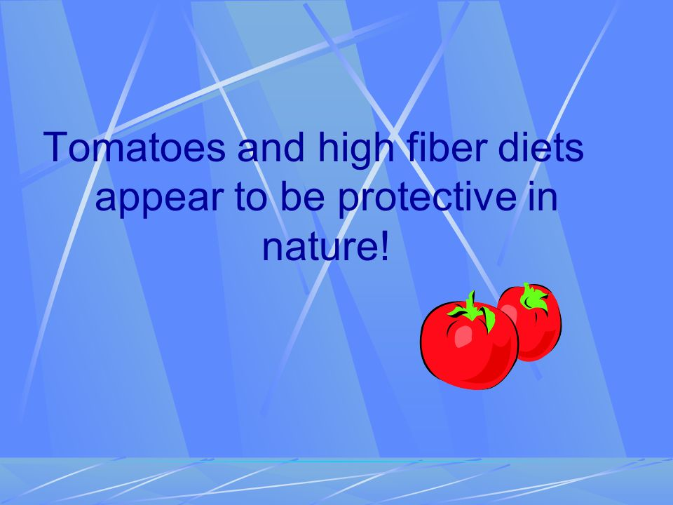 Tomatoes and high fiber diets appear to be protective in nature!
