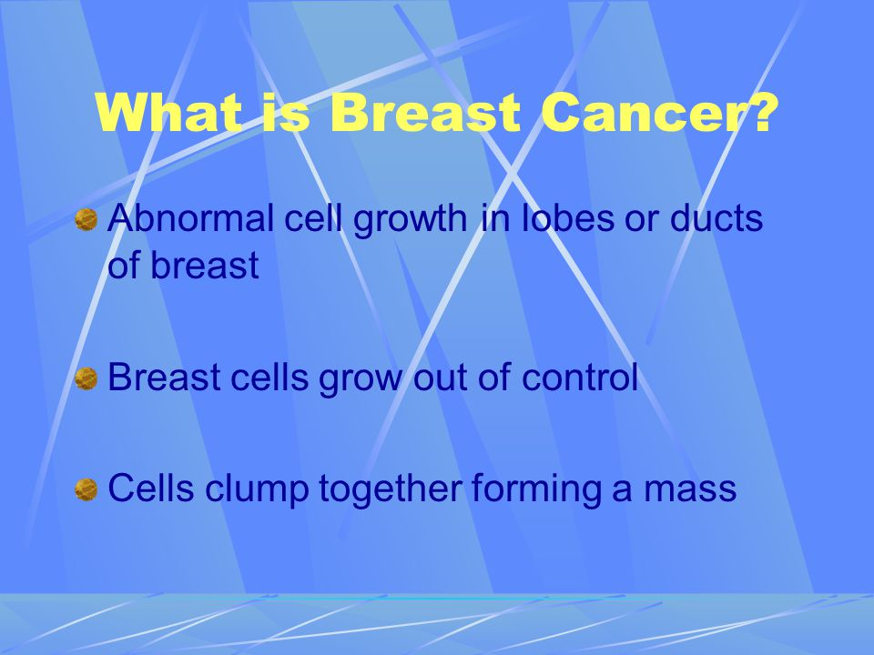 What is Breast Cancer Abnormal cell growth in lobes or ducts of breast. Breast cells grow out of control.