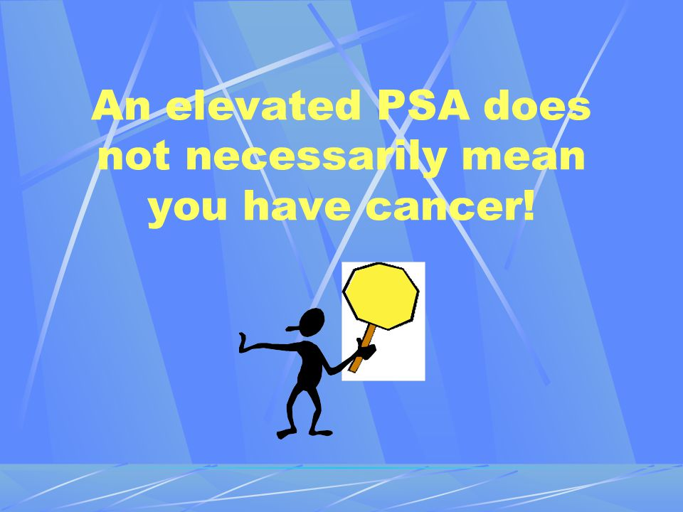 An elevated PSA does not necessarily mean you have cancer!