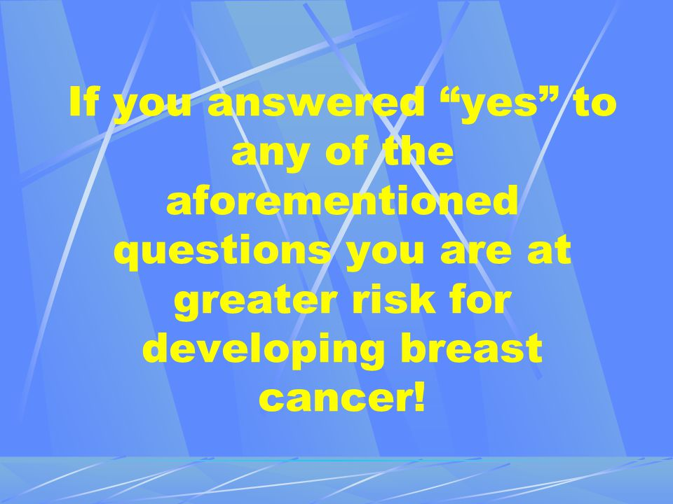 If you answered yes to any of the aforementioned questions you are at greater risk for developing breast cancer!