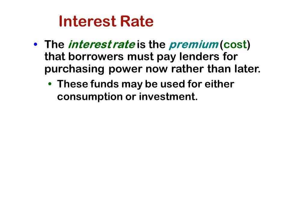 Interest Rate The interest rate is the premium (cost) that borrowers must pay lenders for purchasing power now rather than later.