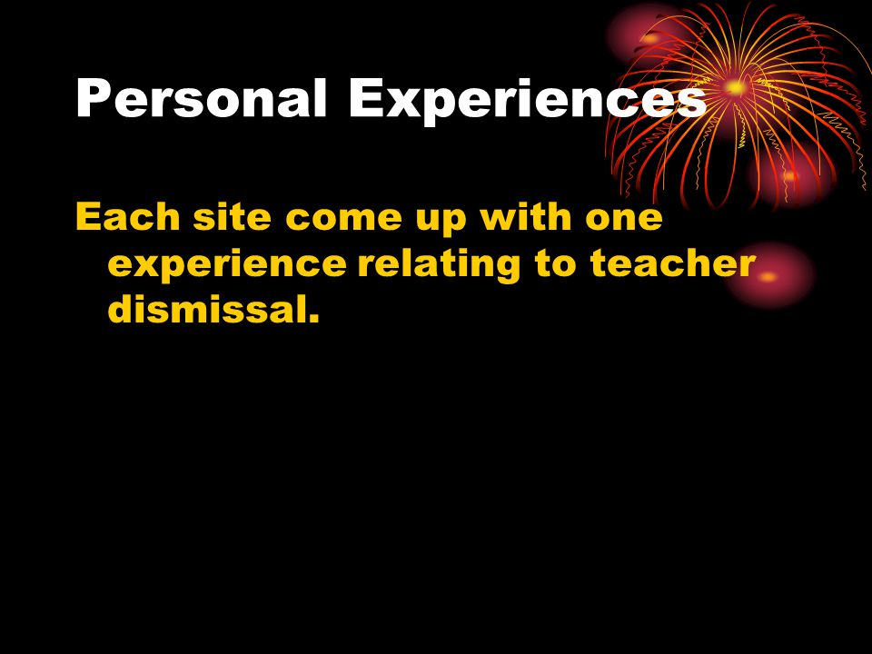 Personal Experiences Each site come up with one experience relating to teacher dismissal.