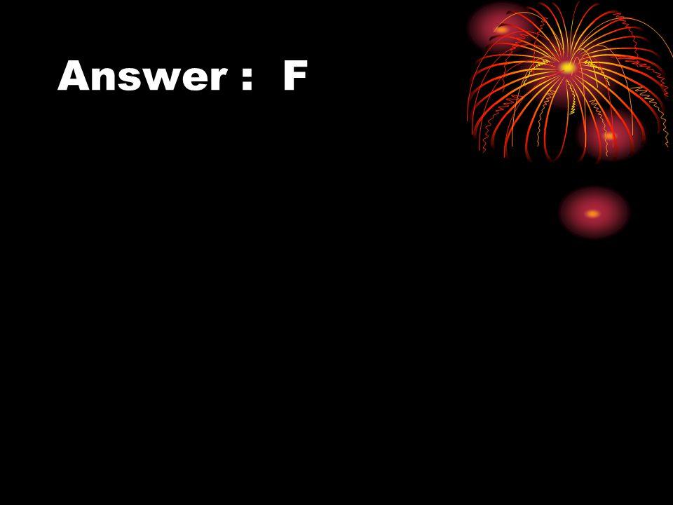 Answer : F