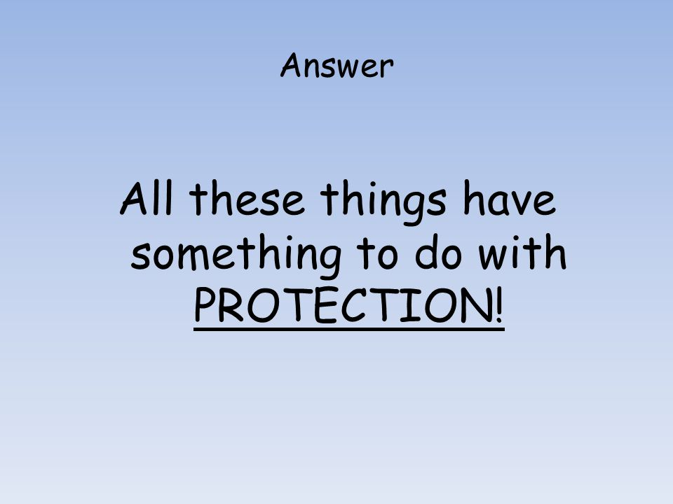 All these things have something to do with PROTECTION!