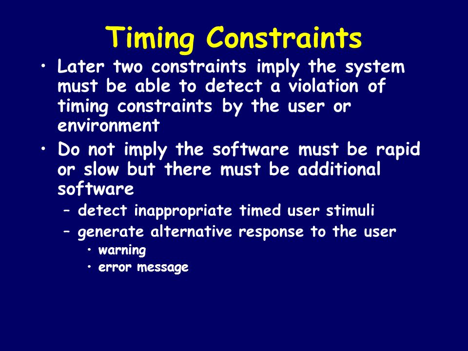 Timing Constraints Later two constraints imply the system must be able to detect a violation of timing constraints by the user or environment.