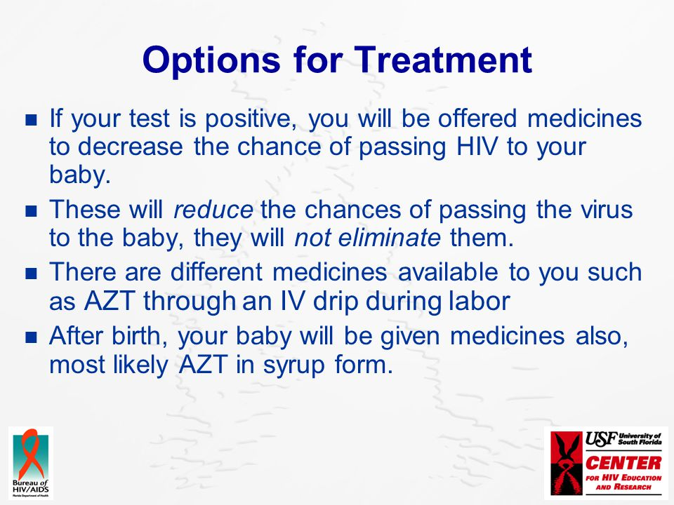 Options for Treatment If your test is positive, you will be offered medicines to decrease the chance of passing HIV to your baby.