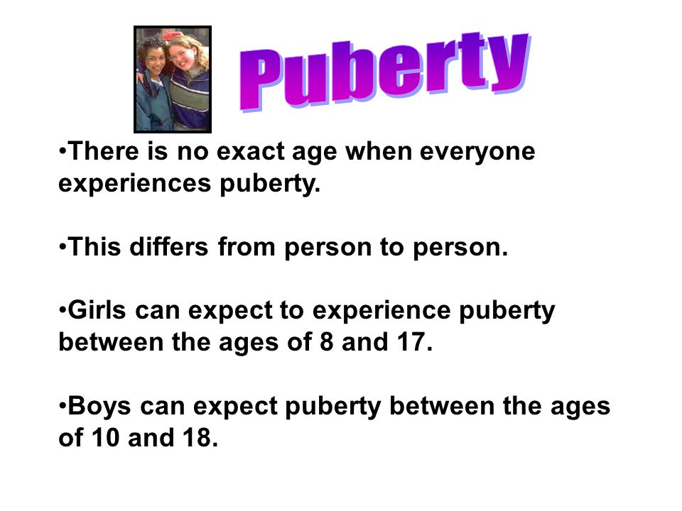 Puberty There is no exact age when everyone experiences puberty.
