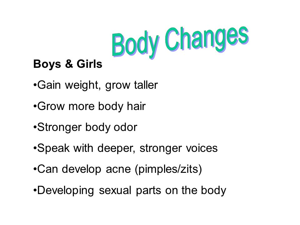Body Changes Boys & Girls Gain weight, grow taller Grow more body hair