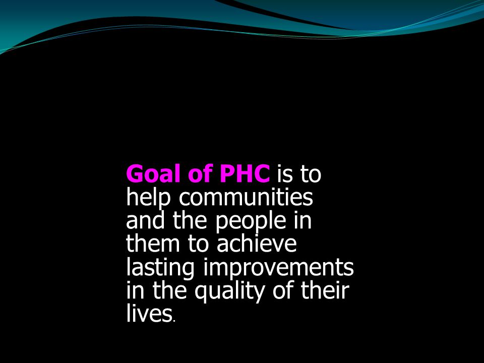 Goal of PHC is to help communities and the people in them to achieve lasting improvements in the quality of their lives.