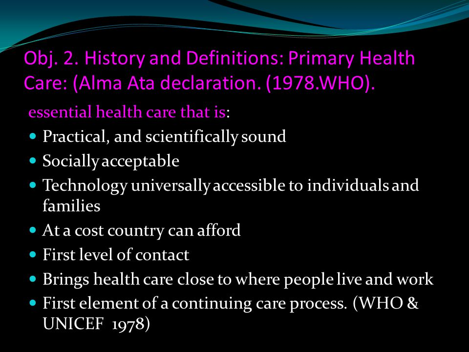 Obj. 2. History and Definitions: Primary Health Care: (Alma Ata declaration. (1978.WHO).
