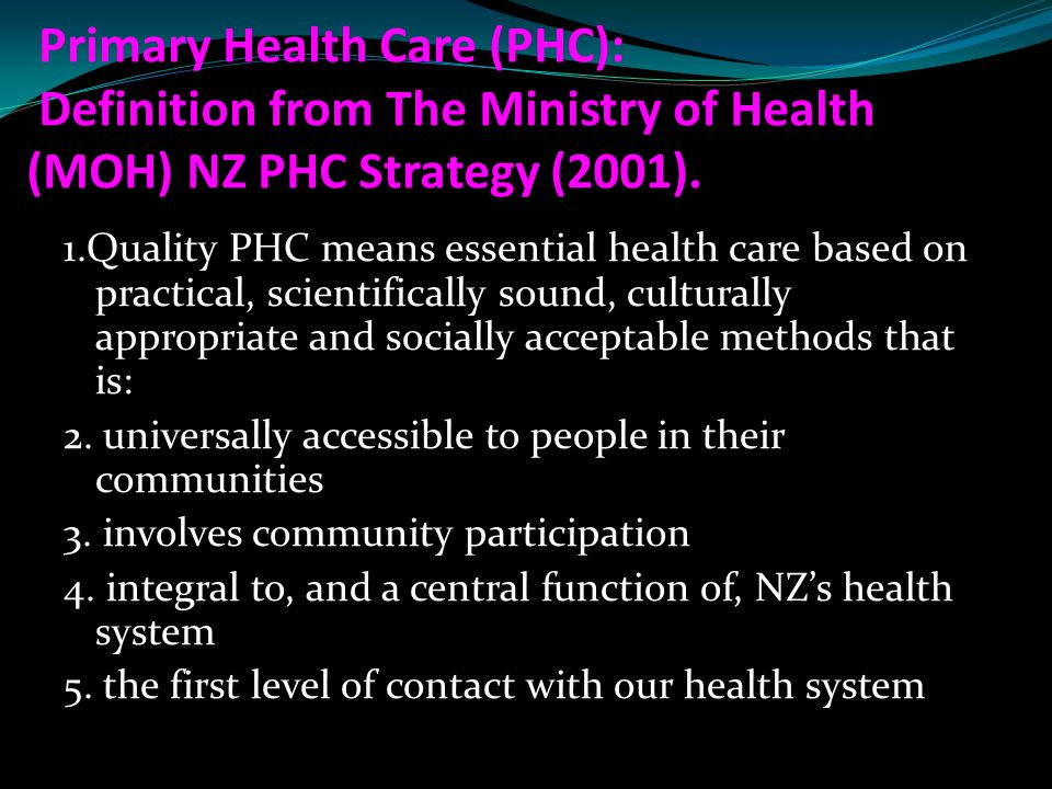 Primary Health Care (PHC): Definition from The Ministry of Health (MOH) NZ PHC Strategy (2001).