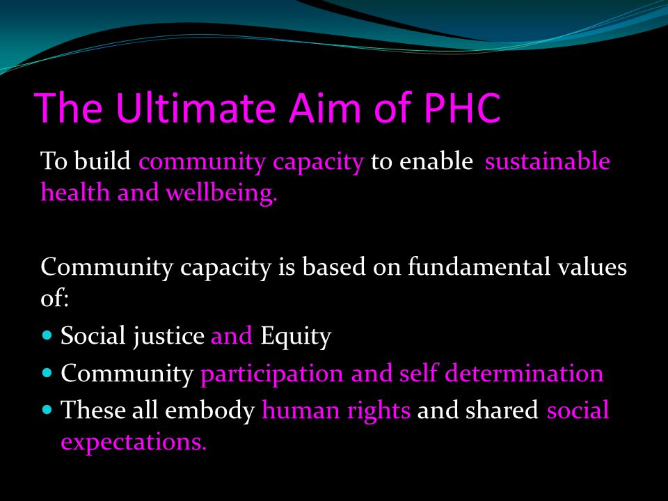 The Ultimate Aim of PHC To build community capacity to enable sustainable health and wellbeing.