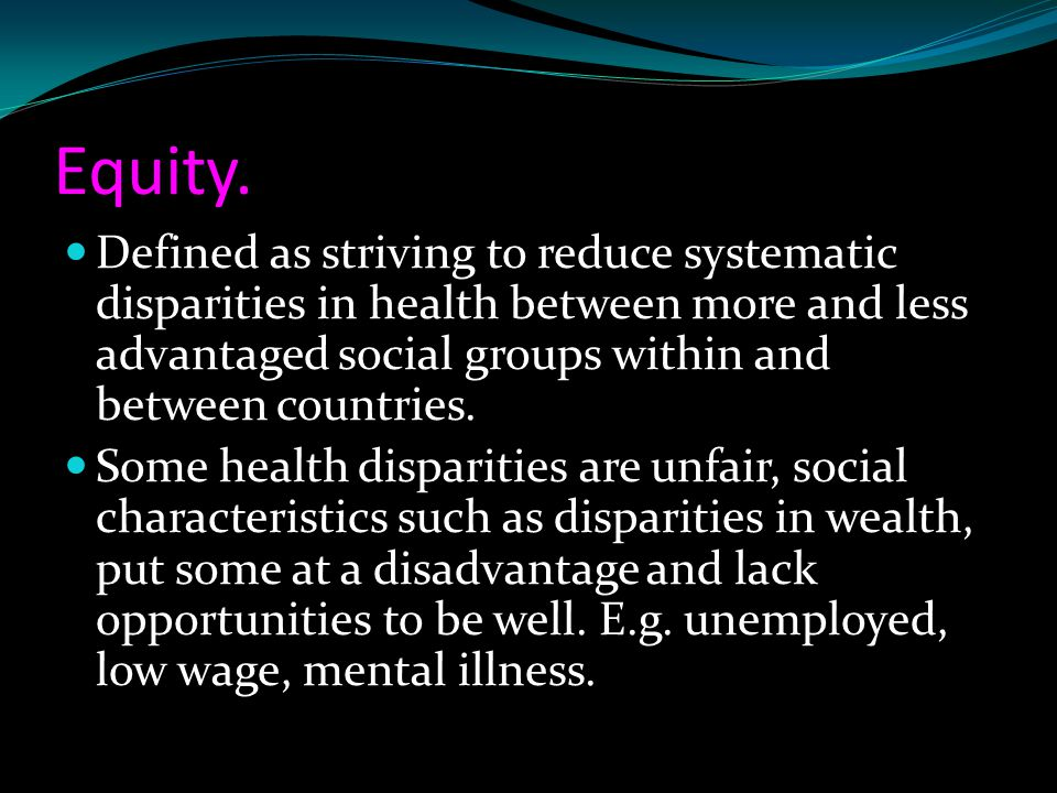 Equity. Defined as striving to reduce systematic disparities in health between more and less advantaged social groups within and between countries.