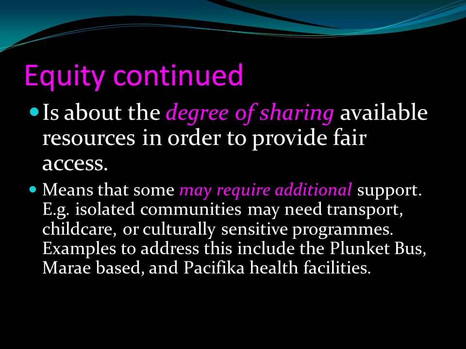 Equity continued Is about the degree of sharing available resources in order to provide fair access.