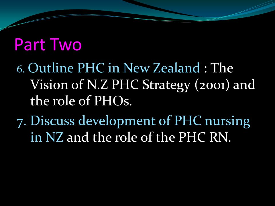 Part Two 6. Outline PHC in New Zealand : The Vision of N.Z PHC Strategy (2001) and the role of PHOs.