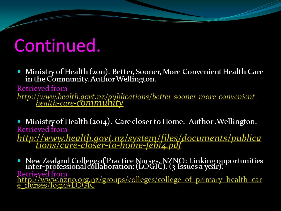 Continued. Ministry of Health (2011). Better, Sooner, More Convenient Health Care in the Community. Author Wellington.