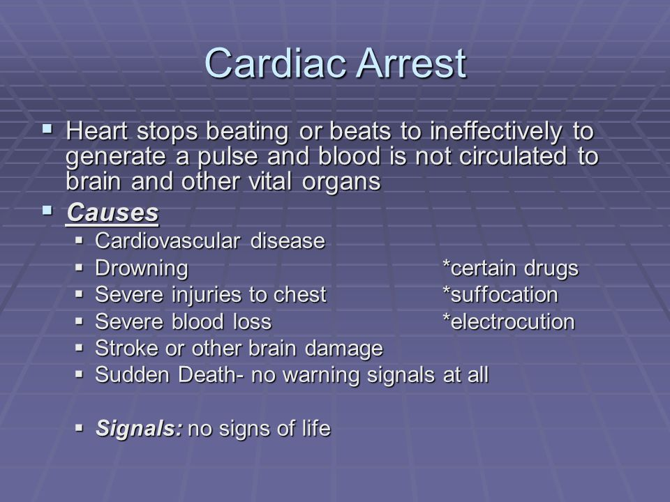 Cardiac Arrest Heart stops beating or beats to ineffectively to generate a pulse and blood is not circulated to brain and other vital organs.
