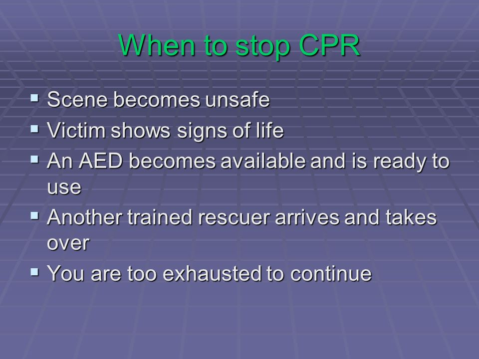 When to stop CPR Scene becomes unsafe Victim shows signs of life