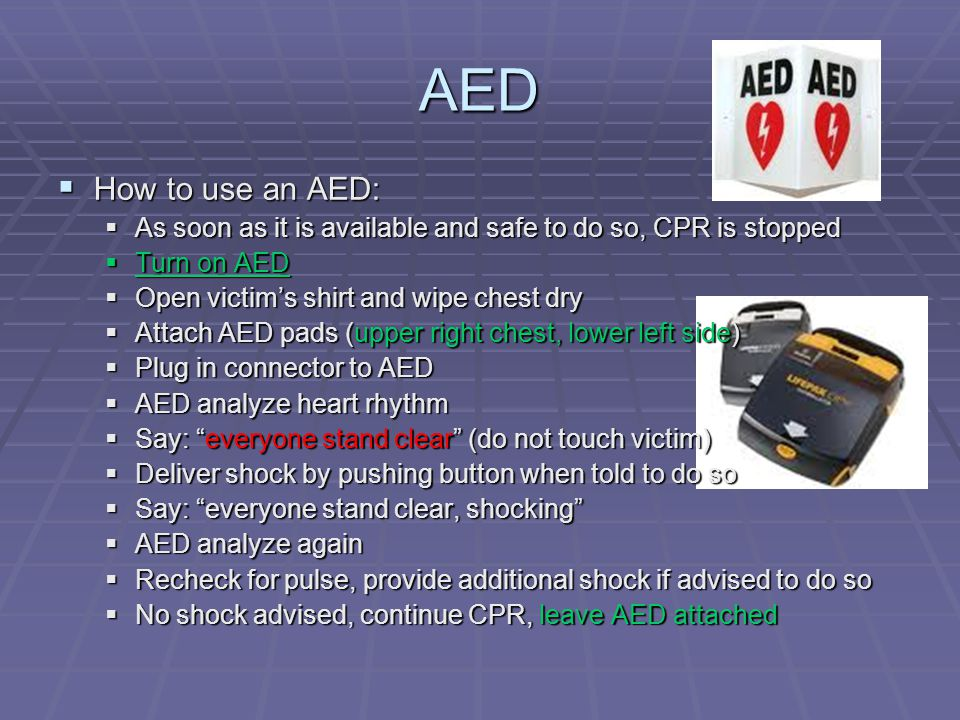 AED How to use an AED: As soon as it is available and safe to do so, CPR is stopped. Turn on AED.