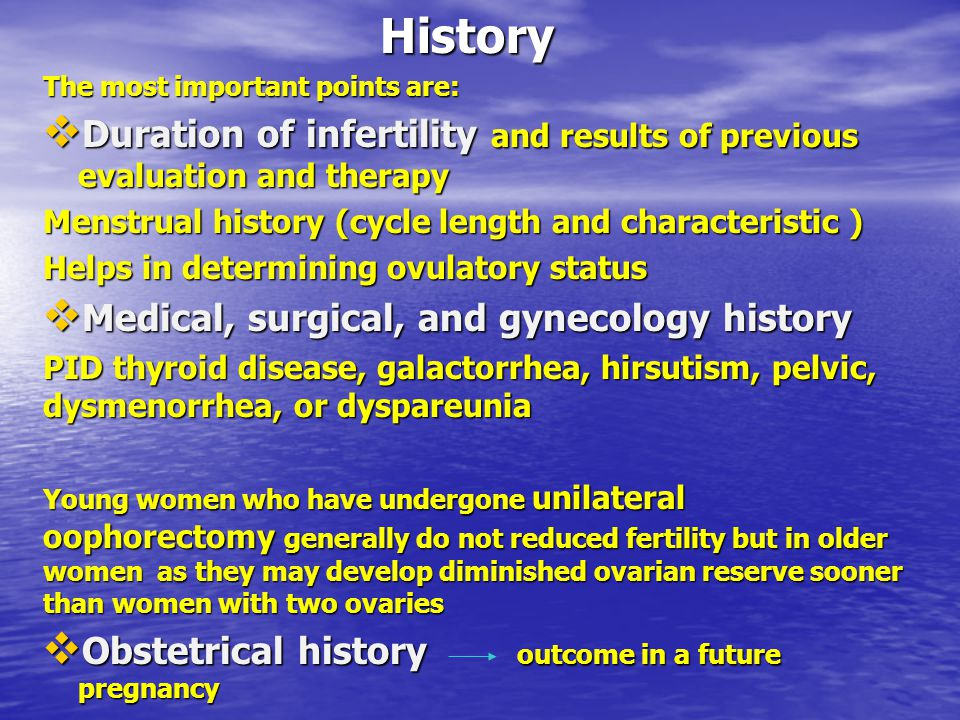 History The most important points are: Duration of infertility and results of previous evaluation and therapy.