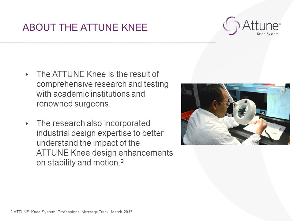 ABOUT THE ATTUNE KNEE The ATTUNE Knee is the result of comprehensive research and testing with academic institutions and renowned surgeons.