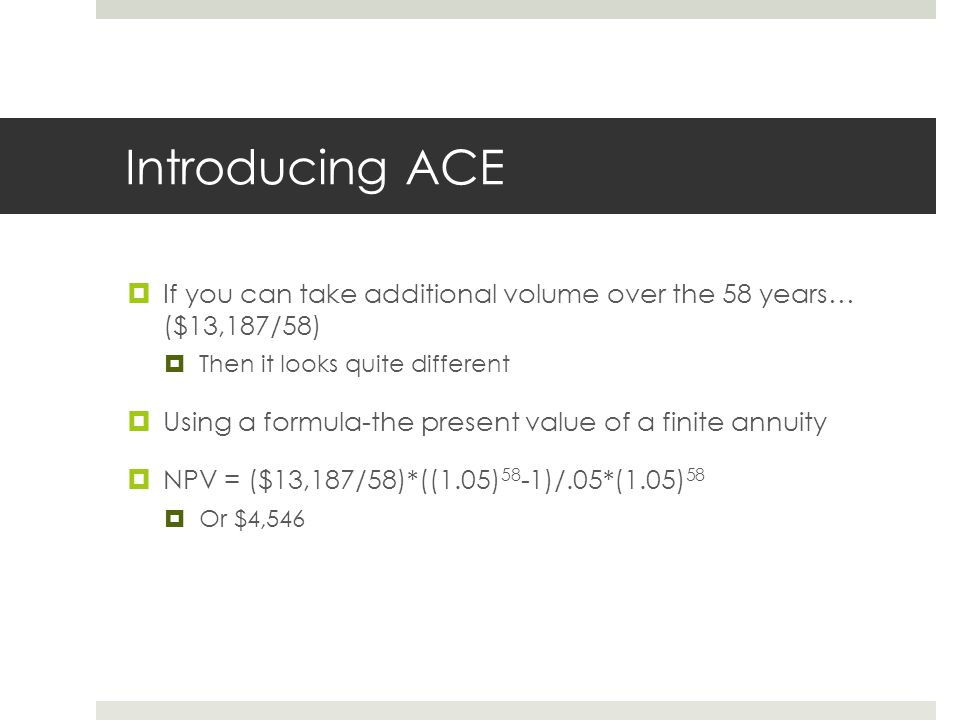 Introducing ACE If you can take additional volume over the 58 years… ($13,187/58) Then it looks quite different.