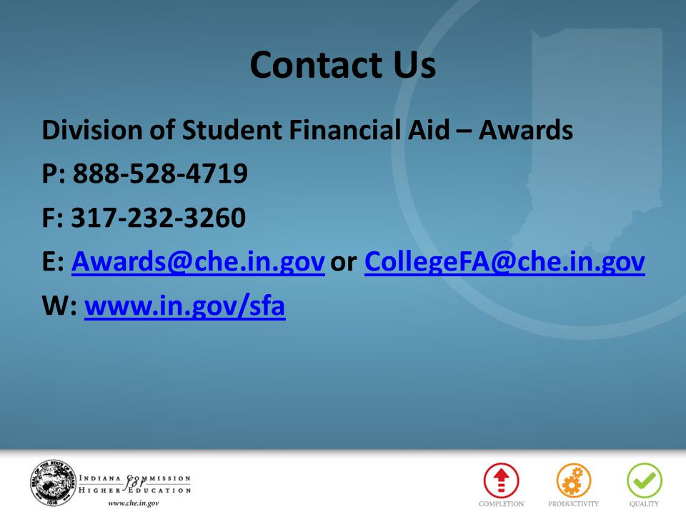Contact Us Division of Student Financial Aid – Awards P: 888-528-4719 F: 317-232-3260 E: Awards@che.in.gov or CollegeFA@che.in.gov W: www.in.gov/sfa