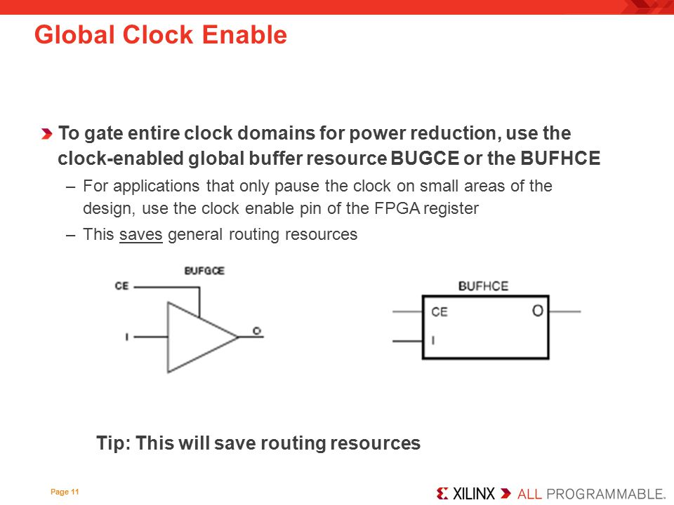 Global Clock Enable To gate entire clock domains for power reduction, use the clock-enabled global buffer resource BUGCE or the BUFHCE.