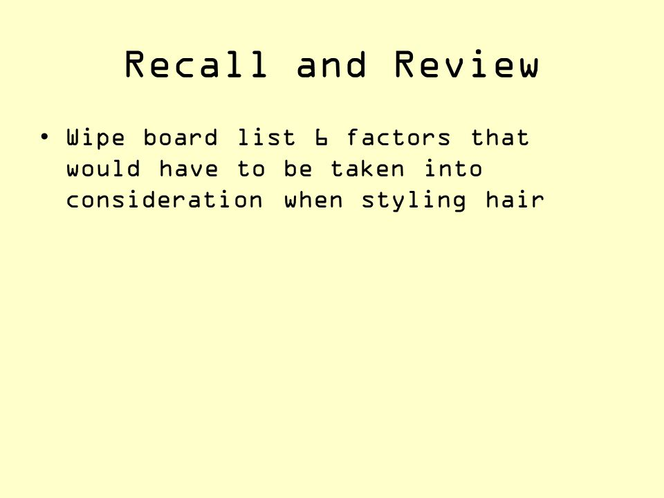 Recall and Review Wipe board list 6 factors that would have to be taken into consideration when styling hair.