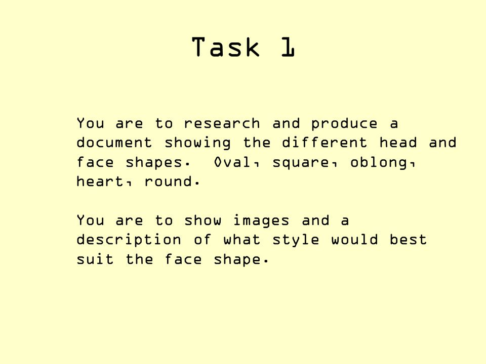 Task 1 You are to research and produce a document showing the different head and face shapes. Oval, square, oblong, heart, round.