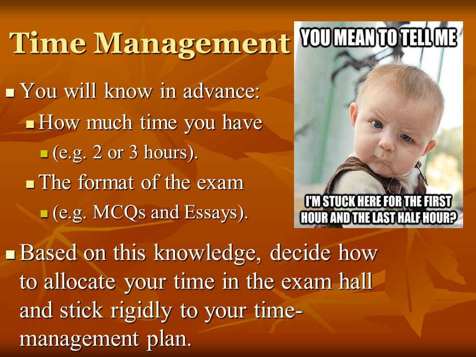 Time Management You will know in advance: How much time you have. (e.g. 2 or 3 hours). The format of the exam.