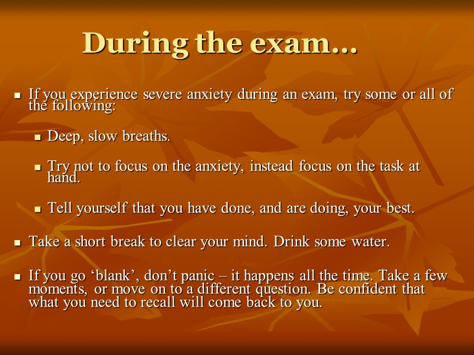 During the exam… If you experience severe anxiety during an exam, try some or all of the following: