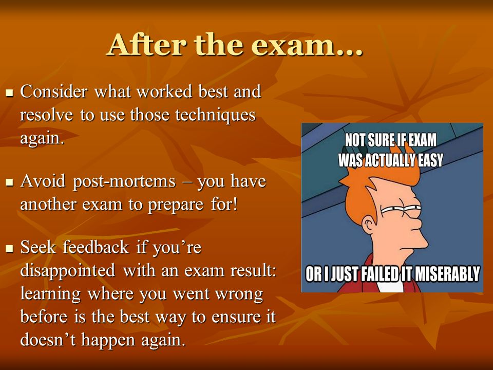 After the exam… Consider what worked best and resolve to use those techniques again. Avoid post-mortems – you have another exam to prepare for!